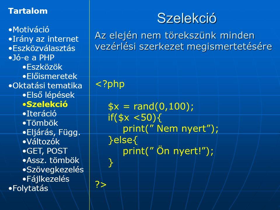 Szelekció Az elején nem törekszünk minden vezérlési szerkezet megismertetésére < php $x = rand(0,100); if($x <50){ print( Nem nyert ); }else{ print( Ön nyert! ); } > Tartalom Motiváció Irány az internet Eszközválasztás Jó-e a PHP Eszközök Előismeretek Oktatási tematika Első lépések Szelekció Iteráció Tömbök Eljárás, Függ.
