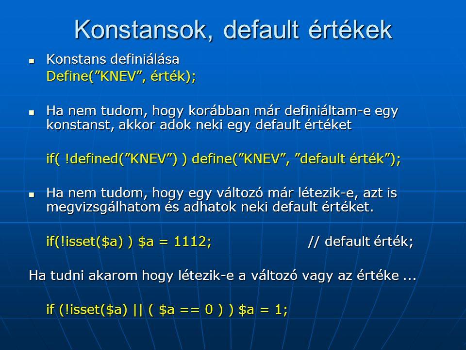 Konstansok, default értékek Konstans definiálása Konstans definiálása Define( KNEV , érték); Ha nem tudom, hogy korábban már definiáltam-e egy konstanst, akkor adok neki egy default értéket Ha nem tudom, hogy korábban már definiáltam-e egy konstanst, akkor adok neki egy default értéket if( !defined( KNEV ) ) define( KNEV , default érték ); Ha nem tudom, hogy egy változó már létezik-e, azt is megvizsgálhatom és adhatok neki default értéket.