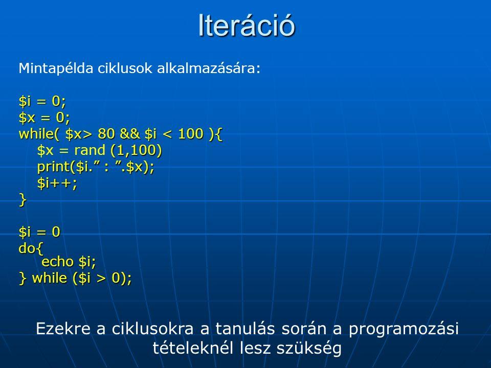 Iteráció Mintapélda ciklusok alkalmazására: $i = 0; $x = 0; while( $x> 80 && $i 80 && $i < 100 ){ (1,100) $x = rand (1,100) print($i. : .$x); $i++;}$i = 0 do{ echo $i; } while ($i > 0); Ezekre a ciklusokra a tanulás során a programozási tételeknél lesz szükség