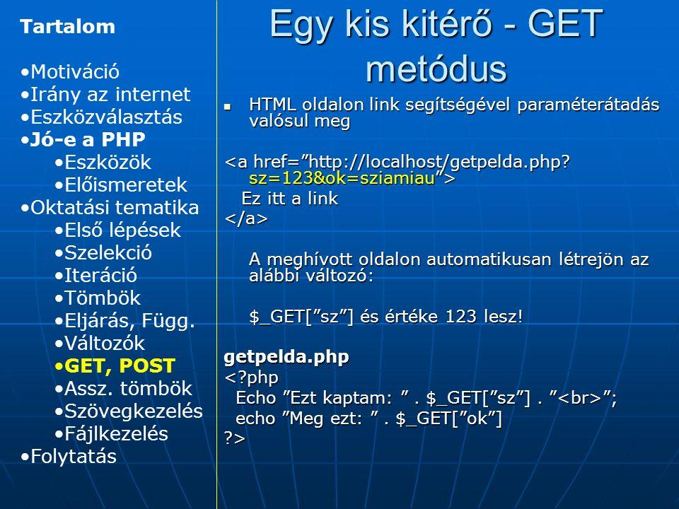 Egy kis kitérő - GET metódus HTML oldalon link segítségével paraméterátadás valósul meg HTML oldalon link segítségével paraméterátadás valósul meg Ez itt a link Ez itt a link</a> A meghívott oldalon automatikusan létrejön az alábbi változó: $_GET[ sz ] és értéke 123 lesz.