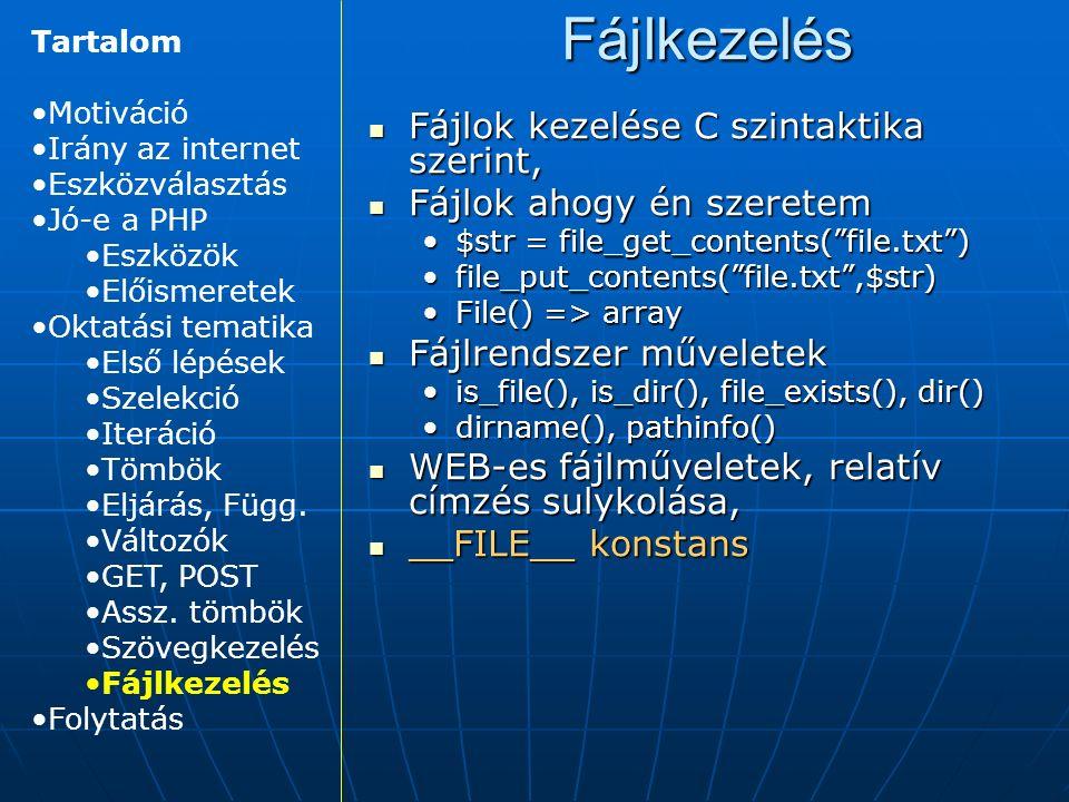 Fájlkezelés Fájlok kezelése C szintaktika szerint, Fájlok kezelése C szintaktika szerint, Fájlok ahogy én szeretem Fájlok ahogy én szeretem $str = file_get_contents( file.txt )$str = file_get_contents( file.txt ) file_put_contents( file.txt ,$str)file_put_contents( file.txt ,$str) File() => arrayFile() => array Fájlrendszer műveletek Fájlrendszer műveletek is_file(), is_dir(), file_exists(), dir()is_file(), is_dir(), file_exists(), dir() dirname(), pathinfo()dirname(), pathinfo() WEB-es fájlműveletek, relatív címzés sulykolása, WEB-es fájlműveletek, relatív címzés sulykolása, __FILE__ konstans __FILE__ konstans Tartalom Motiváció Irány az internet Eszközválasztás Jó-e a PHP Eszközök Előismeretek Oktatási tematika Első lépések Szelekció Iteráció Tömbök Eljárás, Függ.