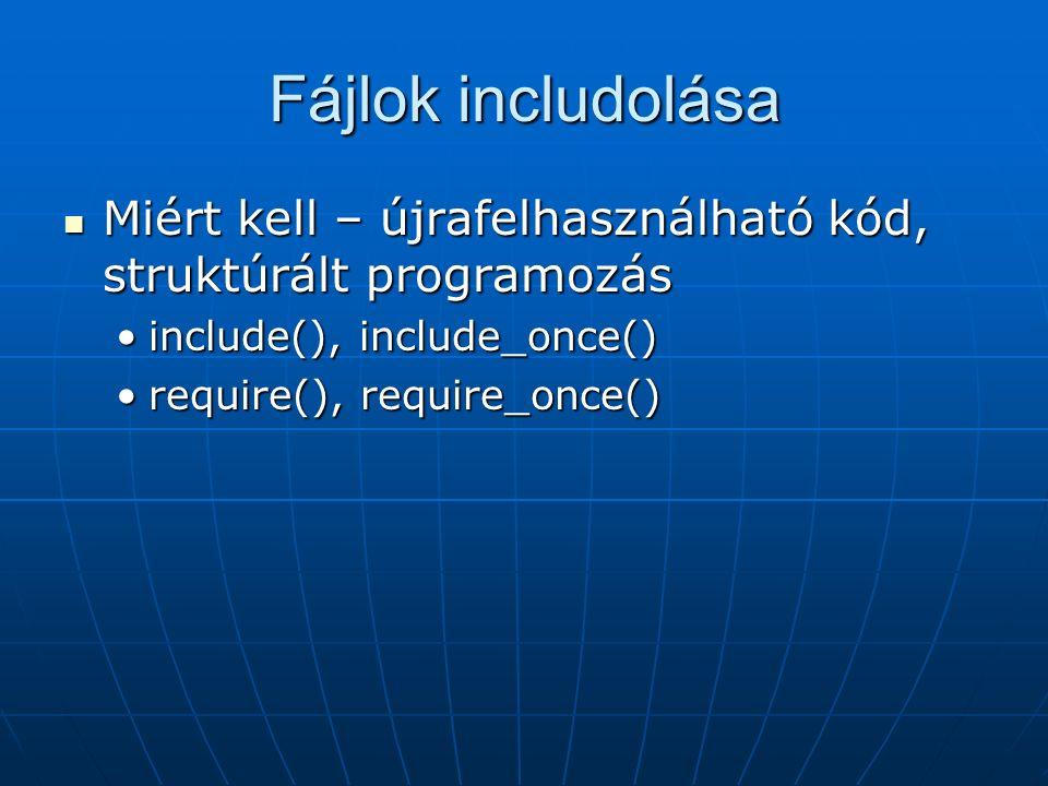 Fájlok includolása Miért kell – újrafelhasználható kód, struktúrált programozás Miért kell – újrafelhasználható kód, struktúrált programozás include(), include_once()include(), include_once() require(), require_once()require(), require_once()