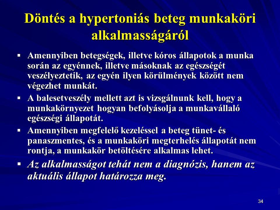 34 Döntés a hypertoniás beteg munkaköri alkalmasságáról  Amennyiben betegségek, illetve kóros állapotok a munka során az egyénnek, illetve másoknak az egészségét veszélyeztetik, az egyén ilyen körülmények között nem végezhet munkát.