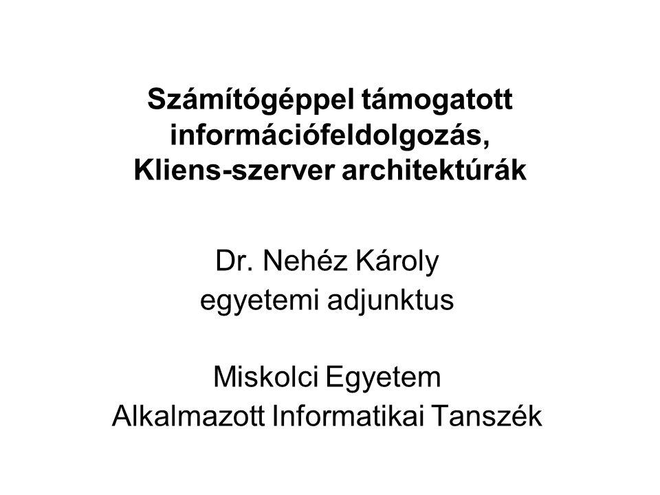 Számítógéppel támogatott információfeldolgozás, Kliens-szerver architektúrák Dr. Nehéz Károly egyetemi adjunktus Miskolci Egyetem Alkalmazott Informat