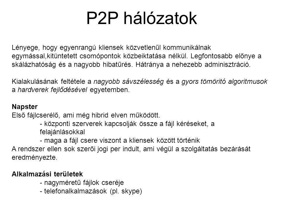 P2P hálózatok Lényege, hogy egyenrangú kliensek közvetlenűl kommunikálnak egymással,kitüntetett csomópontok közbeiktatása nélkül. Legfontosabb előnye