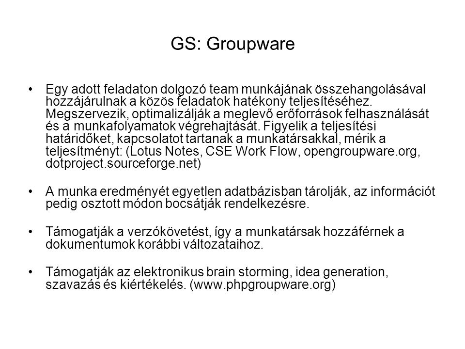 GS: Groupware Egy adott feladaton dolgozó team munkájának összehangolásával hozzájárulnak a közös feladatok hatékony teljesítéséhez.