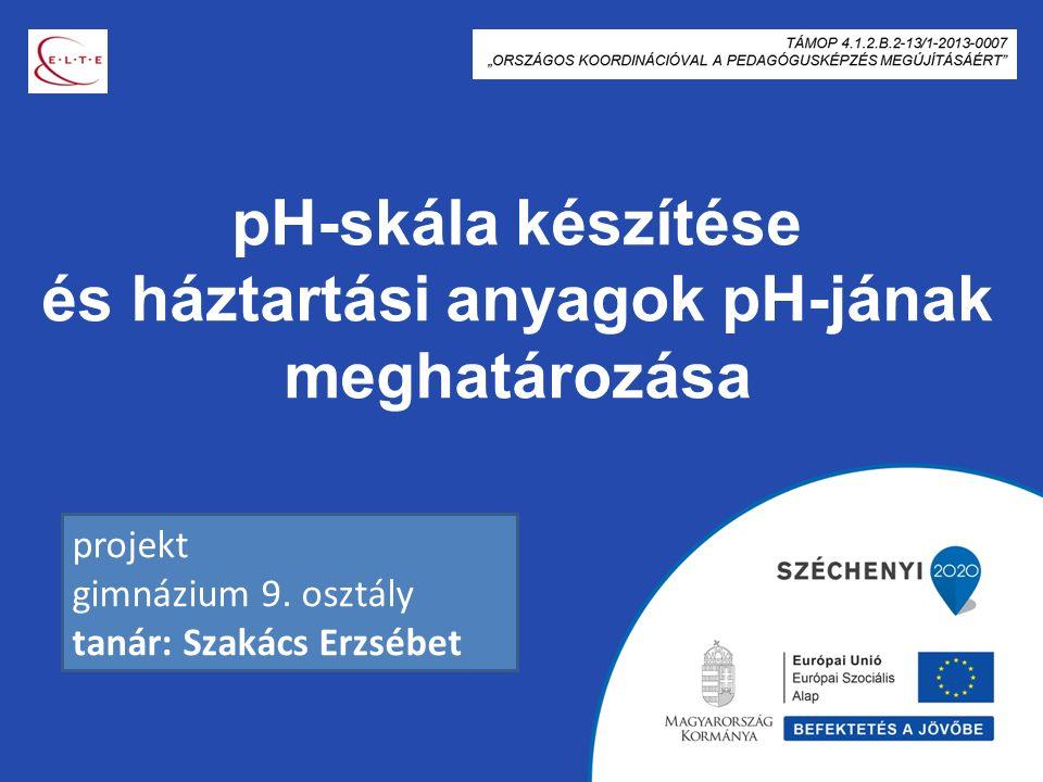 pH-skála készítése és háztartási anyagok pH-jának meghatározása projekt gimnázium 9. osztály tanár: Szakács Erzsébet