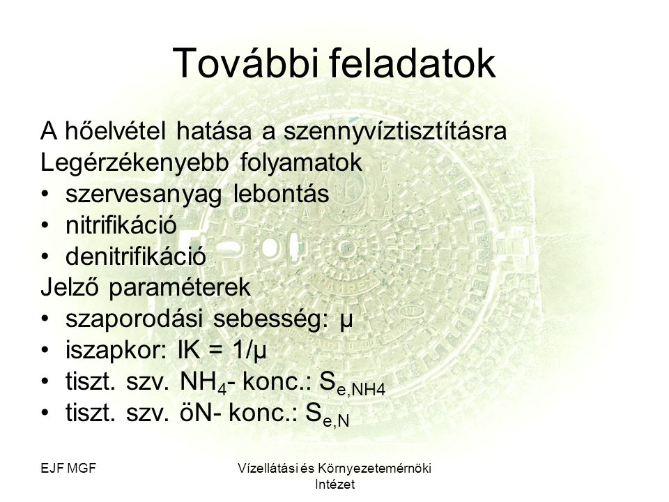 EJF MGFVízellátási és Környezetemérnöki Intézet További feladatok A hőelvétel hatása a szennyvíztisztításra Legérzékenyebb folyamatok szervesanyag lebontás nitrifikáció denitrifikáció Jelző paraméterek szaporodási sebesség: μ iszapkor: IK = 1/μ tiszt.