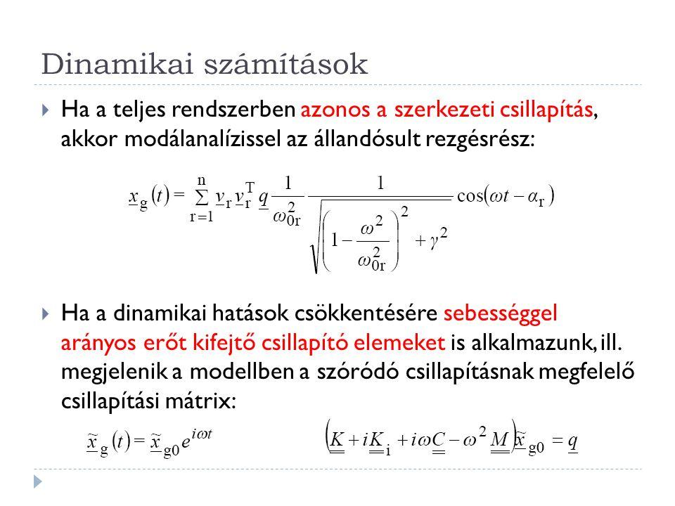 Dinamikai számítások  Ha a teljes rendszerben azonos a szerkezeti csillapítás, akkor modálanalízissel az állandósult rezgésrész:  Ha a dinamikai hatások csökkentésére sebességgel arányos erőt kifejtő csillapító elemeket is alkalmazunk, ill.