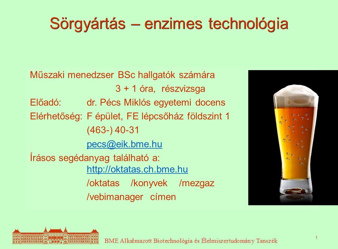 Sörgyártás – enzimes technológia Műszaki menedzser BSc hallgatók számára 3 + 1 óra, részvizsga Előadó: dr. Pécs Miklós egyetemi docens Elérhetőség:F é