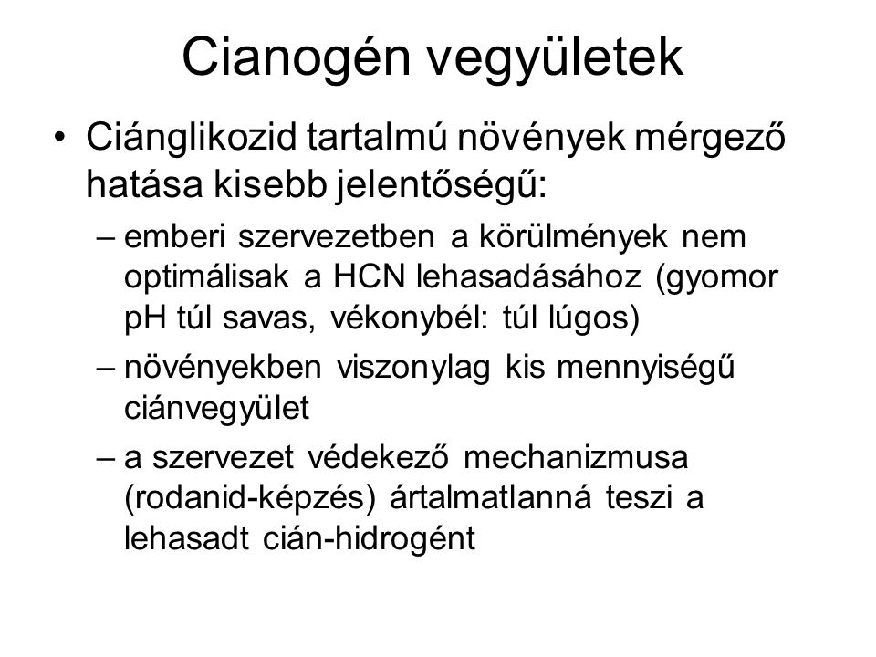 Cianogén vegyületek Ciánglikozid tartalmú növények mérgező hatása kisebb jelentőségű: –emberi szervezetben a körülmények nem optimálisak a HCN lehasadásához (gyomor pH túl savas, vékonybél: túl lúgos) –növényekben viszonylag kis mennyiségű ciánvegyület –a szervezet védekező mechanizmusa (rodanid-képzés) ártalmatlanná teszi a lehasadt cián-hidrogént