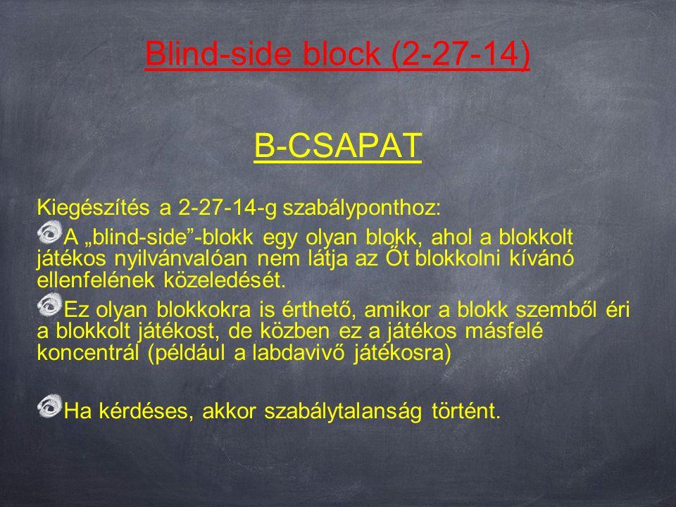 """Blind-side block (2-27-14) B-CSAPAT Kiegészítés a 2-27-14-g szabályponthoz: A """"blind-side -blokk egy olyan blokk, ahol a blokkolt játékos nyilvánvalóan nem látja az Őt blokkolni kívánó ellenfelének közeledését."""