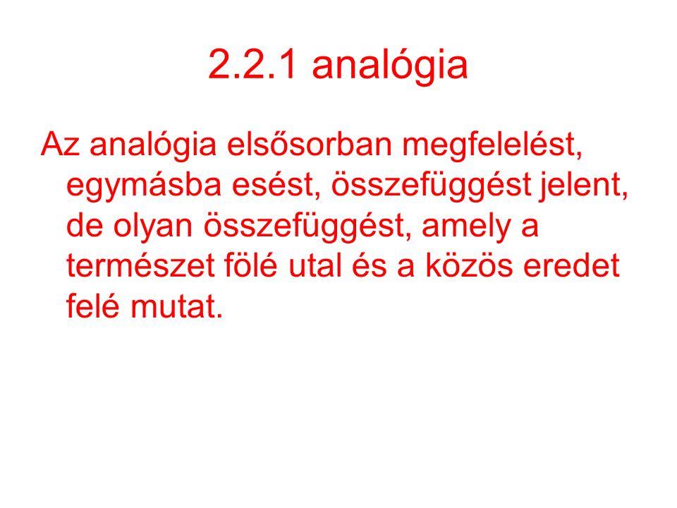 2.2.1 analógia Az analógia elsősorban megfelelést, egymásba esést, összefüggést jelent, de olyan összefüggést, amely a természet fölé utal és a közös