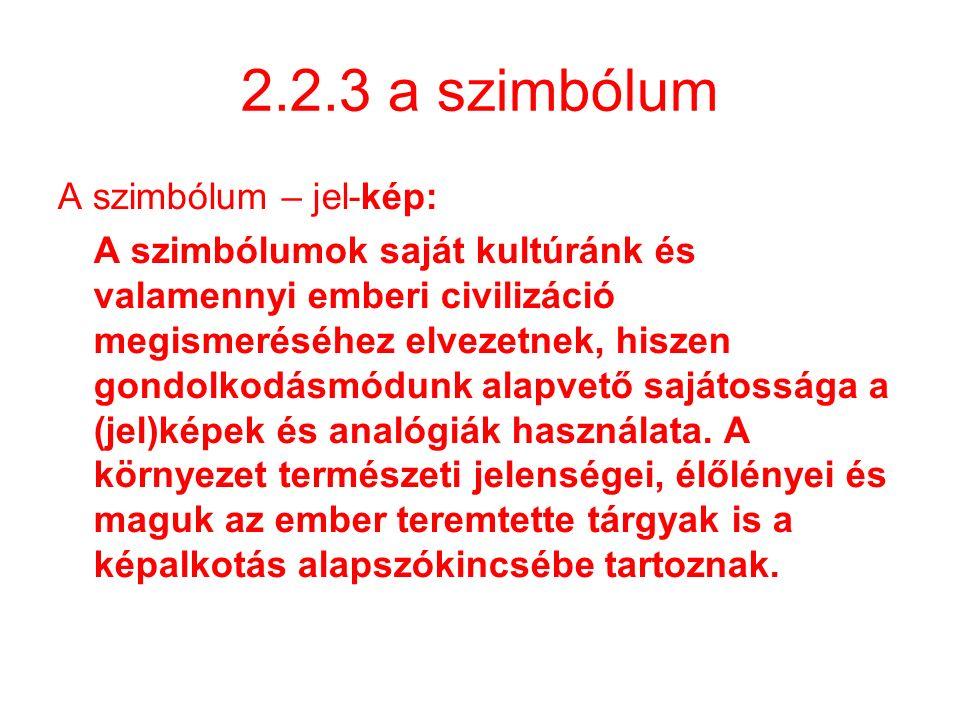2.2.3 a szimbólum A szimbólum – jel-kép: A szimbólumok saját kultúránk és valamennyi emberi civilizáció megismeréséhez elvezetnek, hiszen gondolkodásm