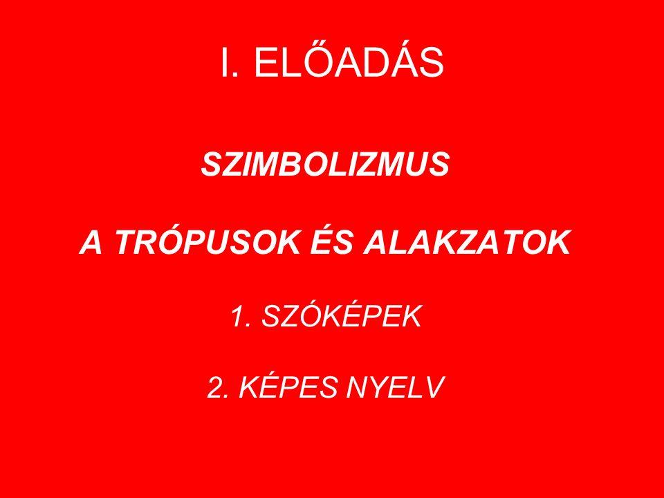 I. ELŐADÁS SZIMBOLIZMUS A TRÓPUSOK ÉS ALAKZATOK 1. SZÓKÉPEK 2. KÉPES NYELV
