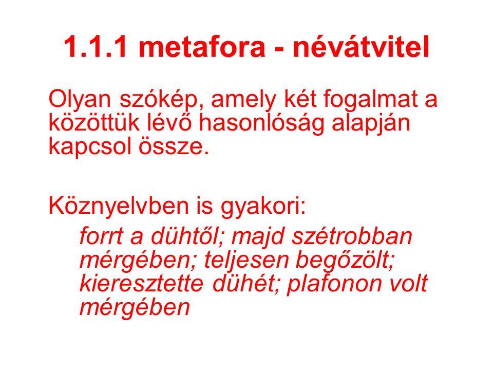 1.1.1 metafora - névátvitel Olyan szókép, amely két fogalmat a közöttük lévő hasonlóság alapján kapcsol össze. Köznyelvben is gyakori: forrt a dühtől;