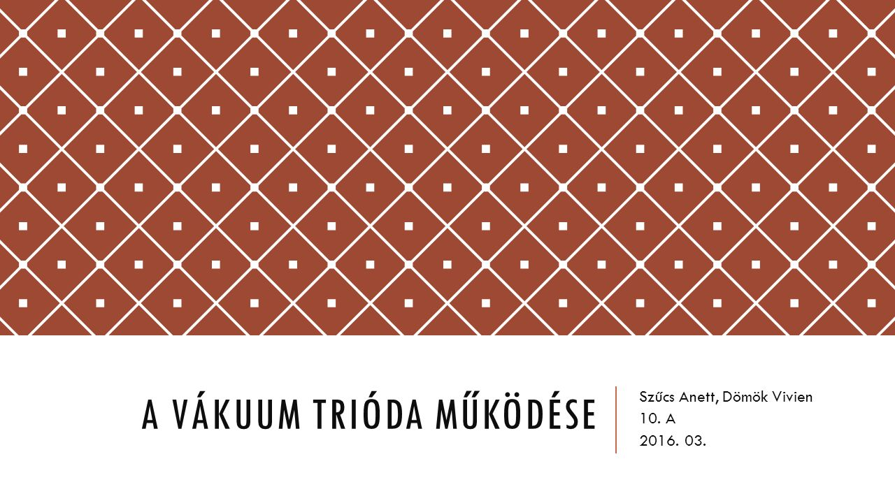A VÁKUUM TRIÓDA MŰKÖDÉSE Szűcs Anett, Dömök Vivien 10. A 2016. 03.