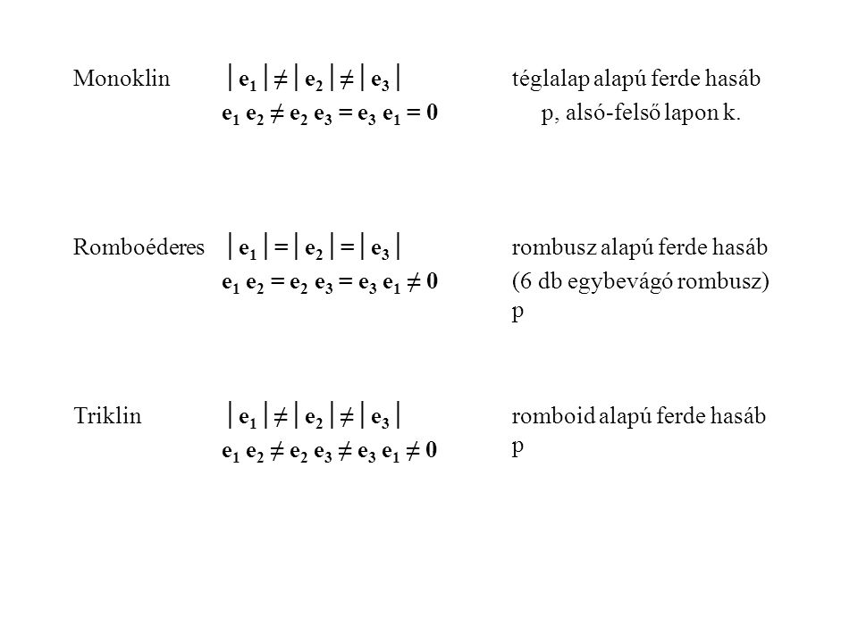 Monoklin│e 1 │≠│e 2 │≠│e 3 │ e 1 e 2 ≠ e 2 e 3 = e 3 e 1 = 0 téglalap alapú ferde hasáb p, alsó-felső lapon k. Romboéderes│e 1 │=│e 2 │=│e 3 │ e 1 e 2