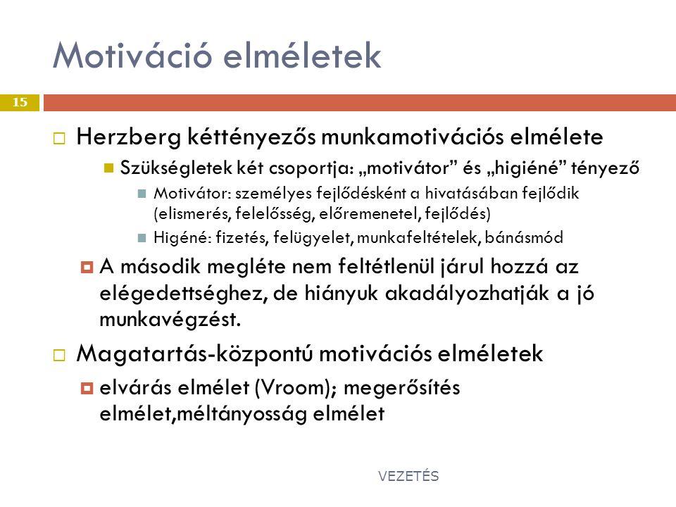 """Motiváció elméletek VEZETÉS 15  Herzberg kéttényezős munkamotivációs elmélete Szükségletek két csoportja: """"motivátor és """"higiéné tényező Motivátor: személyes fejlődésként a hivatásában fejlődik (elismerés, felelősség, előremenetel, fejlődés) Higéné: fizetés, felügyelet, munkafeltételek, bánásmód  A második megléte nem feltétlenül járul hozzá az elégedettséghez, de hiányuk akadályozhatják a jó munkavégzést."""