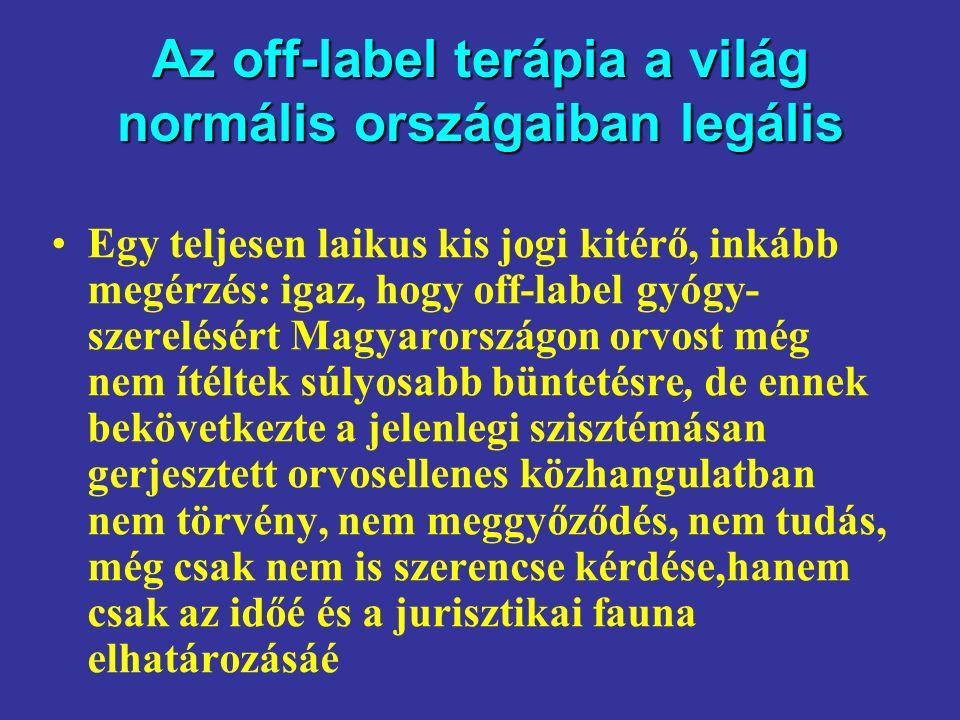 Az off-label terápia a világ normális országaiban legális Egy teljesen laikus kis jogi kitérő, inkább megérzés: igaz, hogy off-label gyógy- szerelésért Magyarországon orvost még nem ítéltek súlyosabb büntetésre, de ennek bekövetkezte a jelenlegi szisztémásan gerjesztett orvosellenes közhangulatban nem törvény, nem meggyőződés, nem tudás, még csak nem is szerencse kérdése,hanem csak az időé és a jurisztikai fauna elhatározásáé