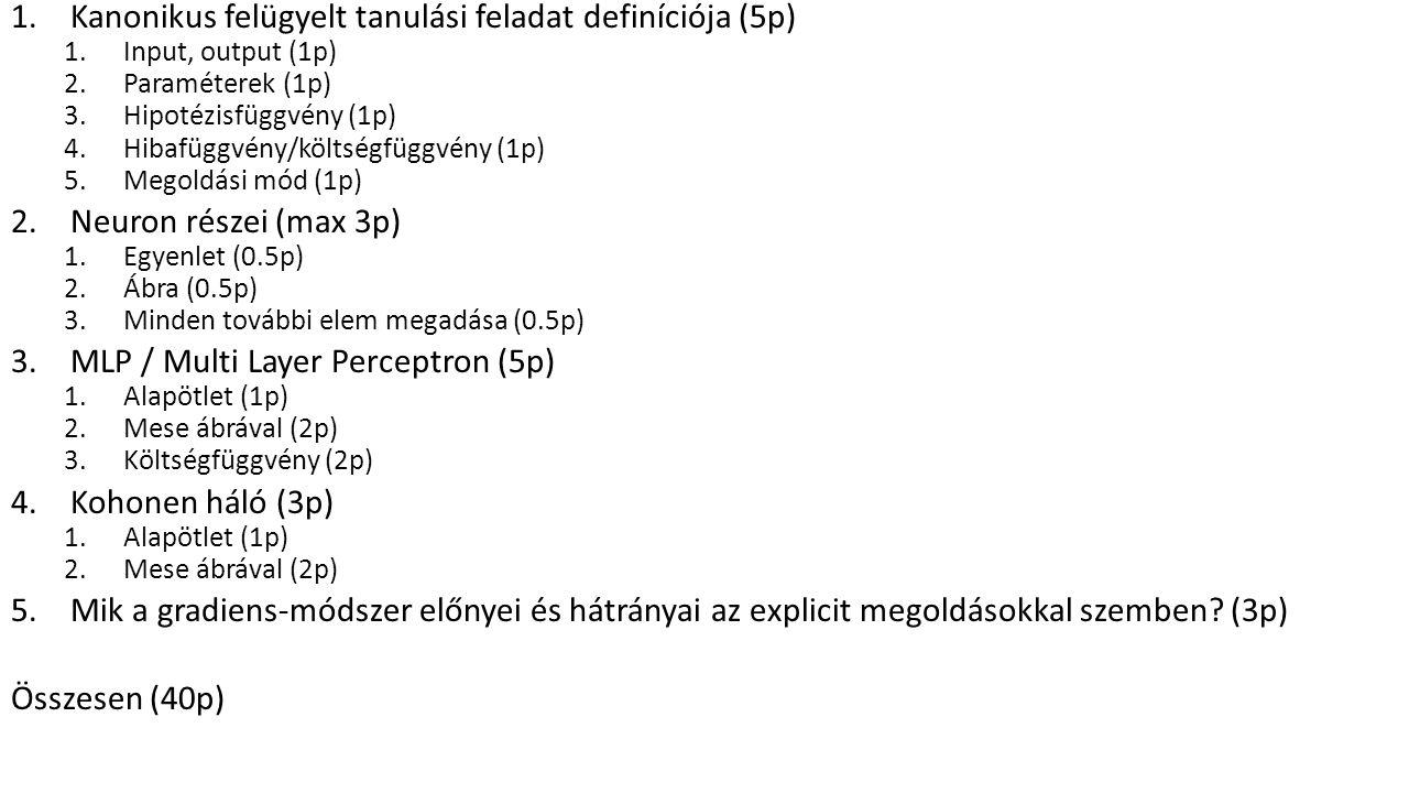 1.Kanonikus felügyelt tanulási feladat definíciója (5p) 1.Input, output (1p) 2.Paraméterek (1p) 3.Hipotézisfüggvény (1p) 4.Hibafüggvény/költségfüggvény (1p) 5.Megoldási mód (1p) 2.Neuron részei (max 3p) 1.Egyenlet (0.5p) 2.Ábra (0.5p) 3.Minden további elem megadása (0.5p) 3.MLP / Multi Layer Perceptron (5p) 1.Alapötlet (1p) 2.Mese ábrával (2p) 3.Költségfüggvény (2p) 4.Kohonen háló (3p) 1.Alapötlet (1p) 2.Mese ábrával (2p) 5.Mik a gradiens-módszer előnyei és hátrányai az explicit megoldásokkal szemben.
