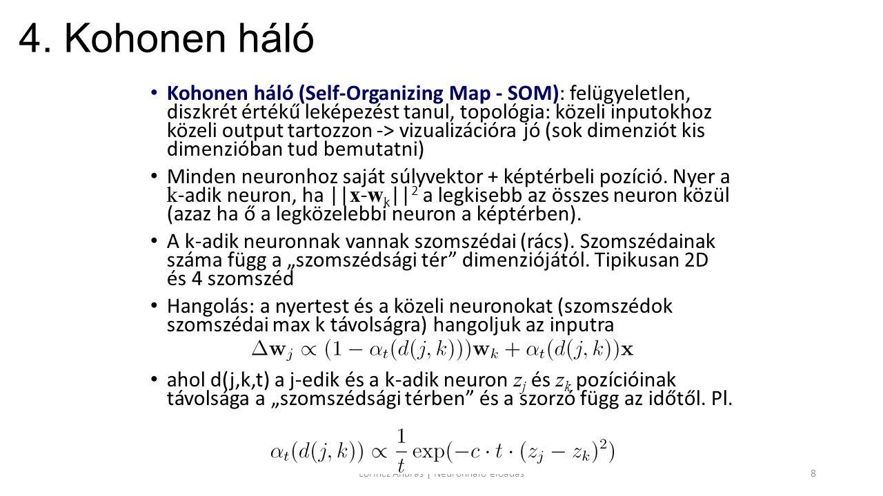 4. Kohonen háló Kohonen háló (Self-Organizing Map - SOM): felügyeletlen, diszkrét értékű leképezést tanul, topológia: közeli inputokhoz közeli output