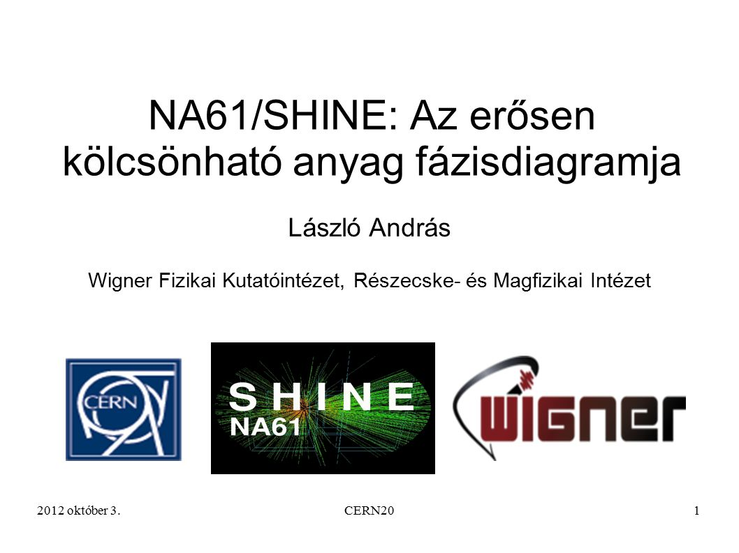 2012 október 3.CERN201 NA61/SHINE: Az erősen kölcsönható anyag fázisdiagramja László András Wigner Fizikai Kutatóintézet, Részecske- és Magfizikai Intézet
