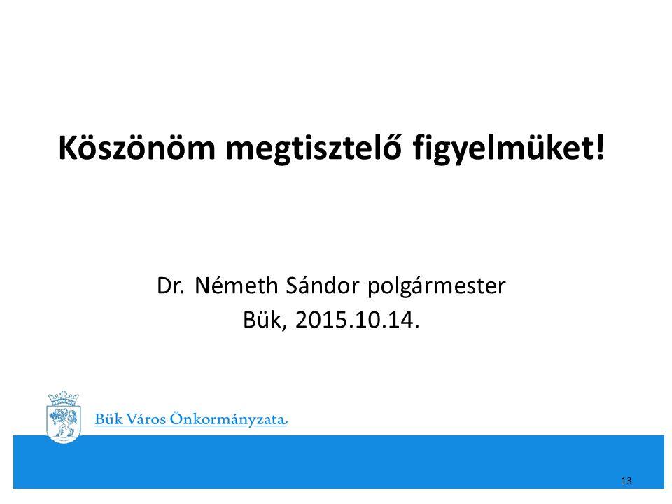 Köszönöm megtisztelő figyelmüket! Dr. Németh Sándor polgármester Bük, 2015.10.14. 13