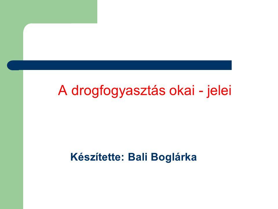 A drogfogyasztás okai - jelei Készítette: Bali Boglárka