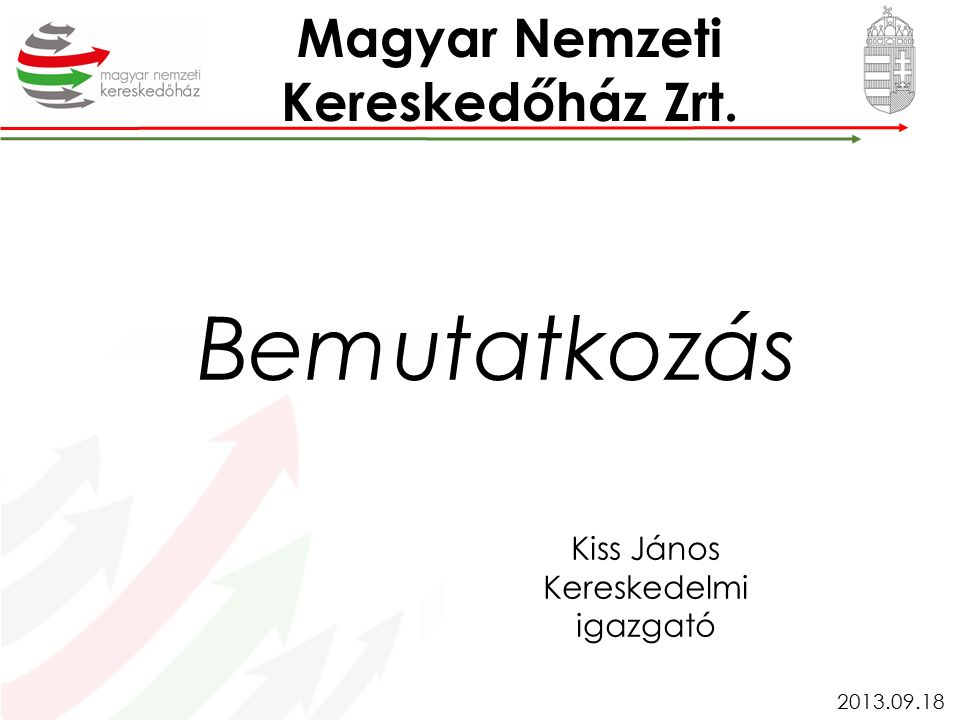 Kiss János Kereskedelmi igazgató 2013.09.18 Magyar Nemzeti Kereskedőház Zrt. Bemutatkozás
