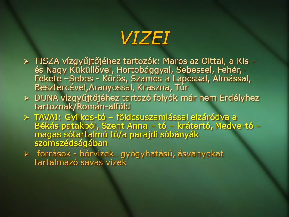 VIZEI  TISZA vízgyűjtőjéhez tartozók: Maros az Olttal, a Kis – és Nagy Küküllővel, Hortobággyal, Sebessel, Fehér,- Fekete –Sebes - Körös, Szamos a Lapossal, Almással, Besztercével,Aranyossal, Kraszna, Túr  DUNA vízgyűjtőjéhez tartozó folyók már nem Erdélyhez tartoznak/Román-alföld  TAVAI: Gyilkos-tó – földcsuszamlással elzáródva a Békás patakból, Szent Anna – tó – krátertó, Medve-tó – magas sótartalmú tó/a parajdi sóbányák szomszédságában  források - bórvizek…gyógyhatású, ásványokat tartalmazó savas vizek  TISZA vízgyűjtőjéhez tartozók: Maros az Olttal, a Kis – és Nagy Küküllővel, Hortobággyal, Sebessel, Fehér,- Fekete –Sebes - Körös, Szamos a Lapossal, Almással, Besztercével,Aranyossal, Kraszna, Túr  DUNA vízgyűjtőjéhez tartozó folyók már nem Erdélyhez tartoznak/Román-alföld  TAVAI: Gyilkos-tó – földcsuszamlással elzáródva a Békás patakból, Szent Anna – tó – krátertó, Medve-tó – magas sótartalmú tó/a parajdi sóbányák szomszédságában  források - bórvizek…gyógyhatású, ásványokat tartalmazó savas vizek