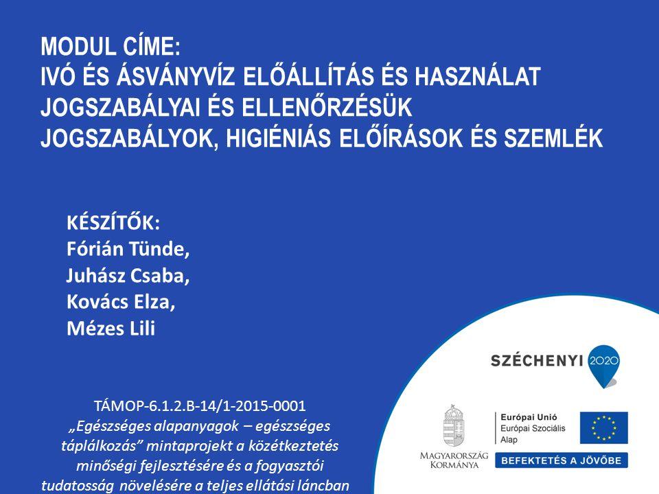 MODUL CÍME: IVÓ ÉS ÁSVÁNYVÍZ ELŐÁLLÍTÁS ÉS HASZNÁLAT JOGSZABÁLYAI ÉS ELLENŐRZÉSÜK JOGSZABÁLYOK, HIGIÉNIÁS ELŐÍRÁSOK ÉS SZEMLÉK TÁMOP-6.1.2.B-14/1-2015