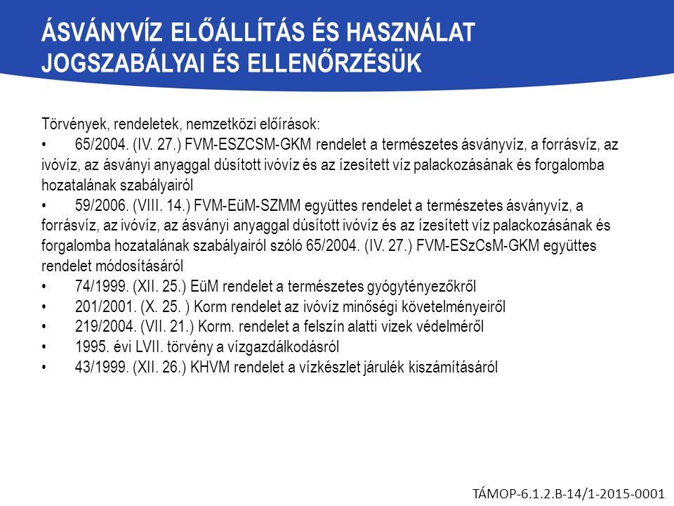 ÁSVÁNYVÍZ ELŐÁLLÍTÁS ÉS HASZNÁLAT JOGSZABÁLYAI ÉS ELLENŐRZÉSÜK Törvények, rendeletek, nemzetközi előírások: 65/2004. (IV. 27.) FVM-ESZCSM-GKM rendelet