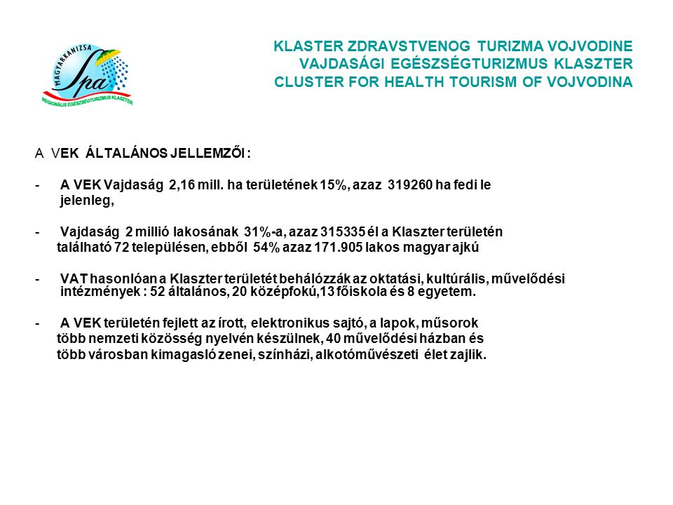KLASTER ZDRAVSTVENOG TURIZMA VOJVODINE VAJDASÁGI EGÉSZSÉGTURIZMUS KLASZTER CLUSTER FOR HEALTH TOURISM OF VOJVODINA A VEK ÁLTALÁNOS JELLEMZŐI : -A VEK Vajdaság 2,16 mill.