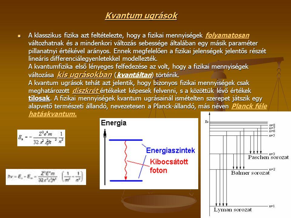 Kvantum ugrások A klasszikus fizika azt feltételezte, hogy a fizikai mennyiségek változhatnak és a mindenkori változás sebessége általában egy másik paraméter pillanatnyi értékével arányos.