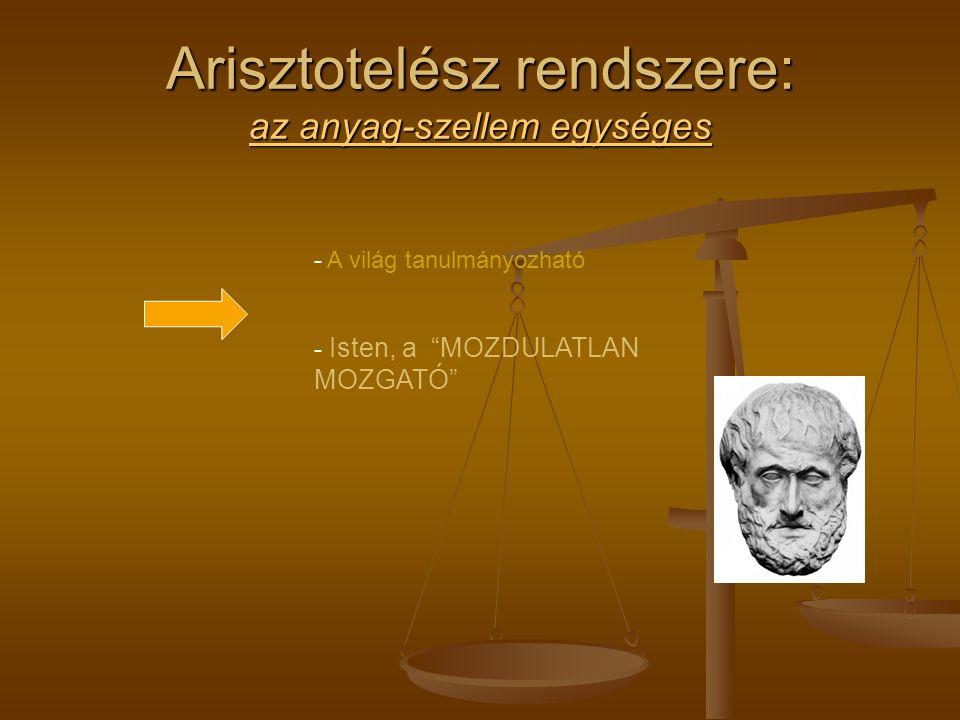 Arisztotelész rendszere: az anyag-szellem egységes - A világ tanulmányozható - Isten, a MOZDULATLAN MOZGATÓ