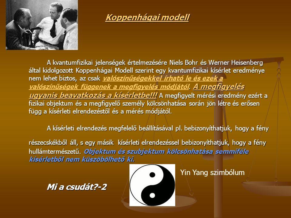Koppenhágai modell A kvantumfizikai jelenségek értelmezésére Niels Bohr és Werner Heisenberg által kidolgozott Koppenhágai Modell szerint egy kvantumfizikai kísérlet eredménye nem lehet biztos, az csak.