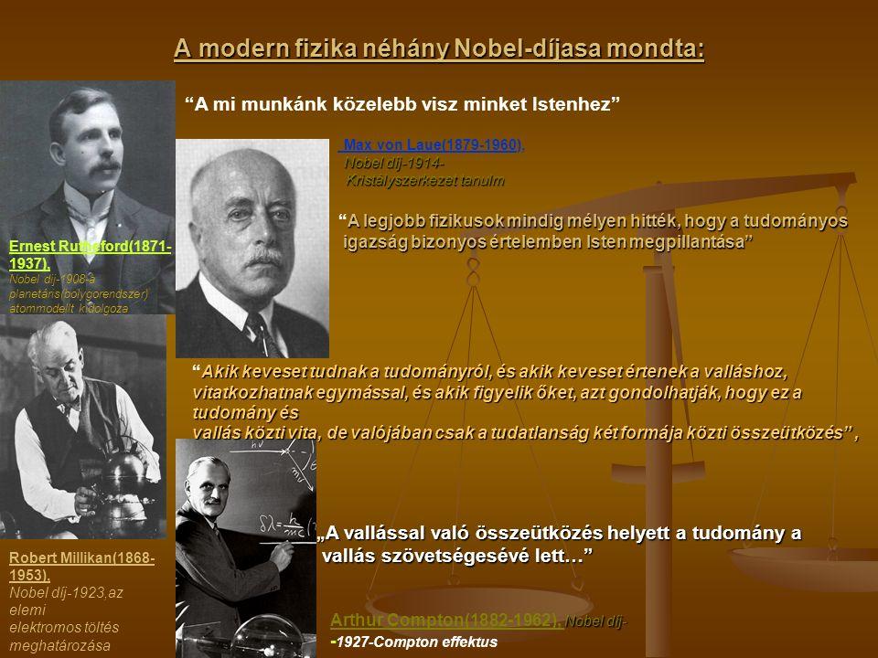 A modern fizika néhány Nobel-díjasa mondta: Ernest Rutheford(1871- 1937), Nobel dij-1908-a planetáris(bolygorendszer) atommodellt kidolgoza A mi munkánk közelebb visz minket Istenhez Max von Laue(1879-1960), Nobel díj-1914- Kristályszerkezet tanulm Kristályszerkezet tanulm.