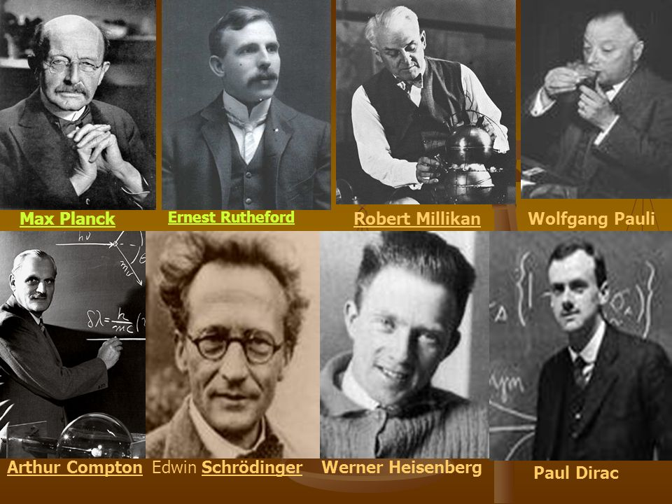 Ernest Rutheford Edwin Schrödinger Max PlanckRobert Millikan Wolfgang Pauli Arthur Compton Paul Dirac Werner Heisenberg