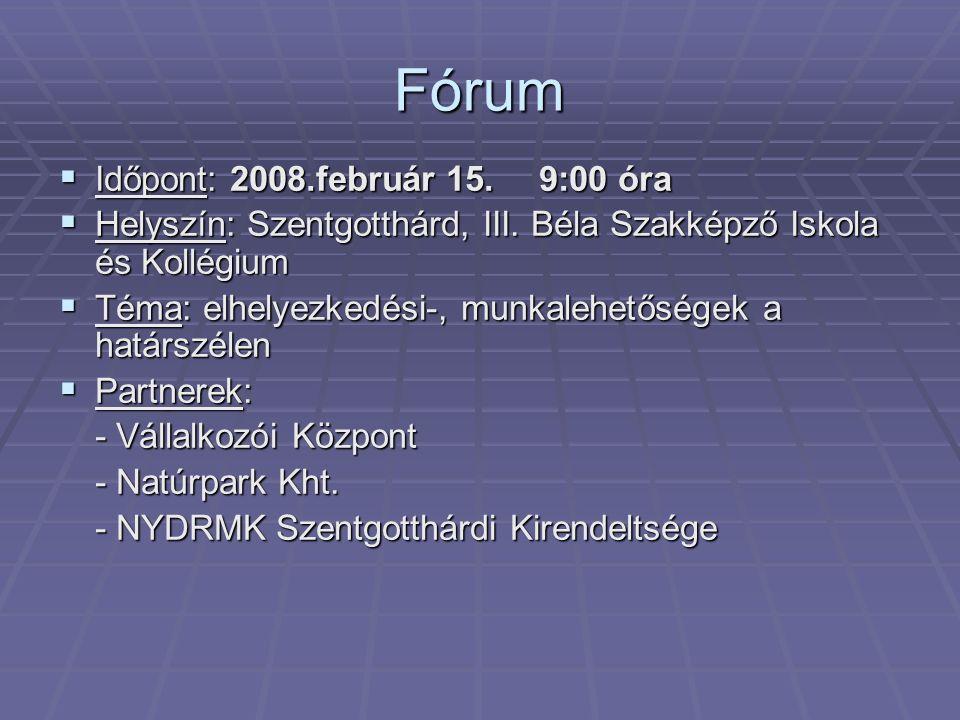 Fórum  Időpont: 2008.február 15. 9:00 óra  Helyszín: Szentgotthárd, III. Béla Szakképző Iskola és Kollégium  Téma: elhelyezkedési-, munkalehetősége
