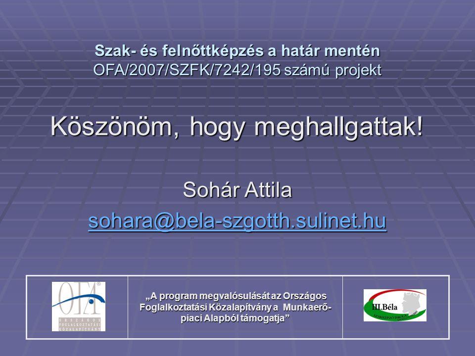 """Köszönöm, hogy meghallgattak! Sohár Attila sohara@bela-szgotth.sulinet.hu Szak- és felnőttképzés a határ mentén OFA/2007/SZFK/7242/195 számú projekt """""""