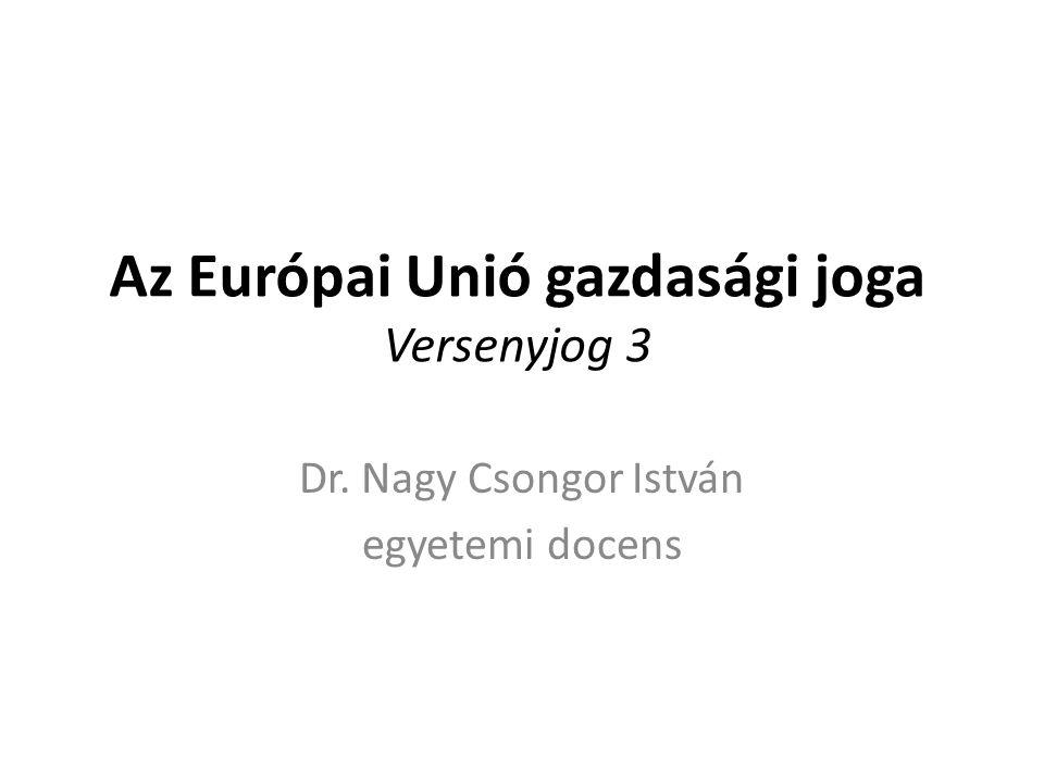 Az Európai Unió gazdasági joga Versenyjog 3 Dr. Nagy Csongor István egyetemi docens