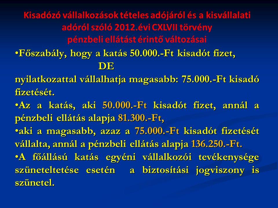 Kisadózó vállalkozások tételes adójáról és a kisvállalati adóról szóló 2012.évi CXLVII törvény pénzbeli ellátást érintő változásai Főszabály, hogy a katás 50.000.-Ft kisadót fizet,Főszabály, hogy a katás 50.000.-Ft kisadót fizet,DE nyilatkozattal vállalhatja magasabb: 75.000.-Ft kisadó fizetését.