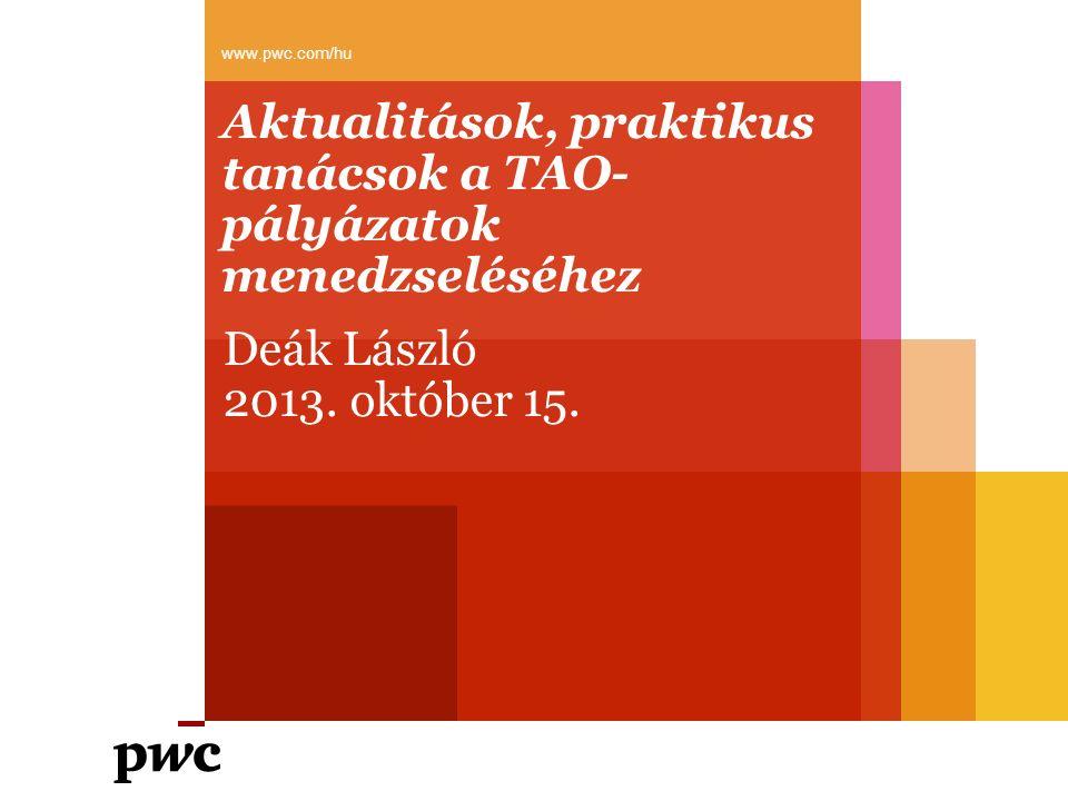Aktualitások, praktikus tanácsok a TAO- pályázatok menedzseléséhez www.pwc.com/hu Deák László 2013. október 15.