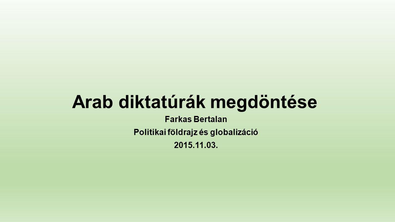 Arab diktatúrák megdöntése Farkas Bertalan Politikai földrajz és globalizáció 2015.11.03.