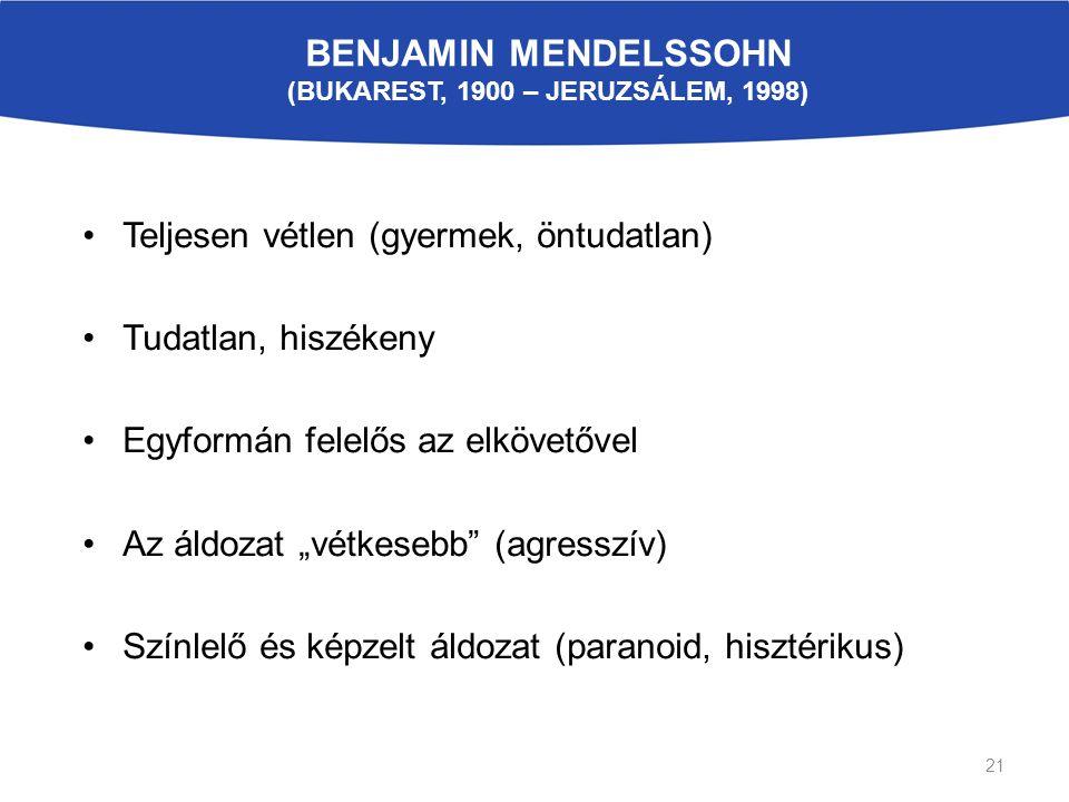 """BENJAMIN MENDELSSOHN (BUKAREST, 1900 – JERUZSÁLEM, 1998) Teljesen vétlen (gyermek, öntudatlan) Tudatlan, hiszékeny Egyformán felelős az elkövetővel Az áldozat """"vétkesebb (agresszív) Színlelő és képzelt áldozat (paranoid, hisztérikus) 21"""