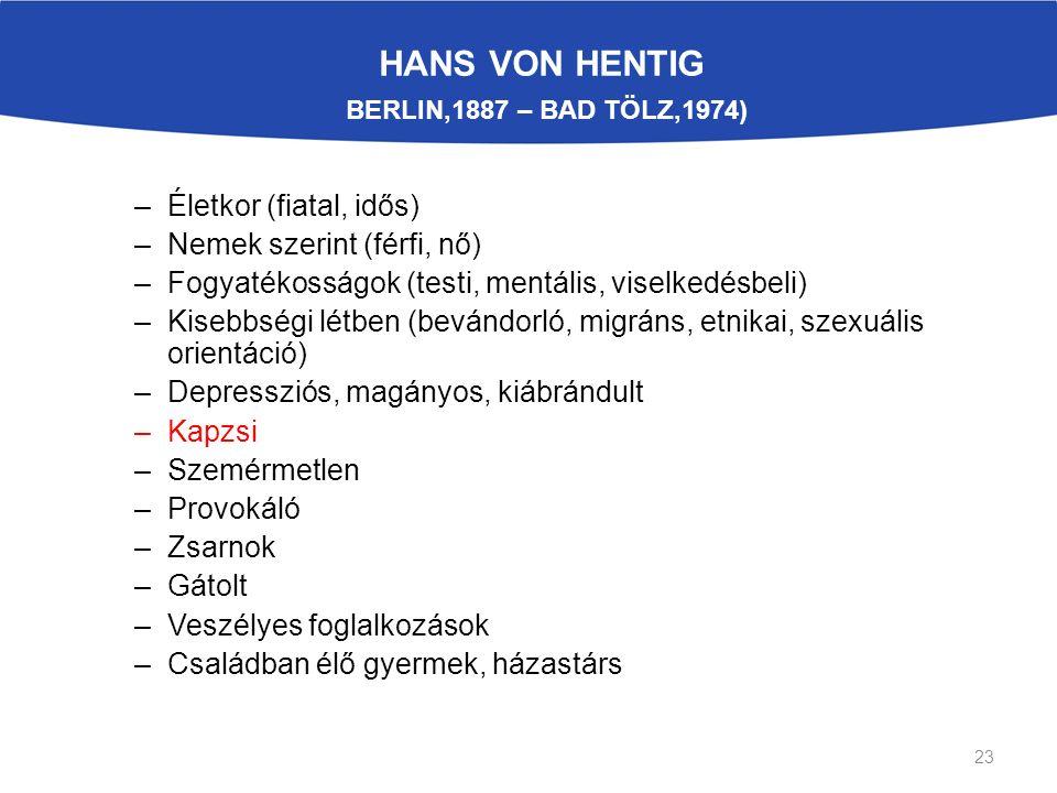 HANS VON HENTIG BERLIN,1887 – BAD TÖLZ,1974) –Életkor (fiatal, idős) –Nemek szerint (férfi, nő) –Fogyatékosságok (testi, mentális, viselkedésbeli) –Kisebbségi létben (bevándorló, migráns, etnikai, szexuális orientáció) –Depressziós, magányos, kiábrándult –Kapzsi –Szemérmetlen –Provokáló –Zsarnok –Gátolt –Veszélyes foglalkozások –Családban élő gyermek, házastárs 23