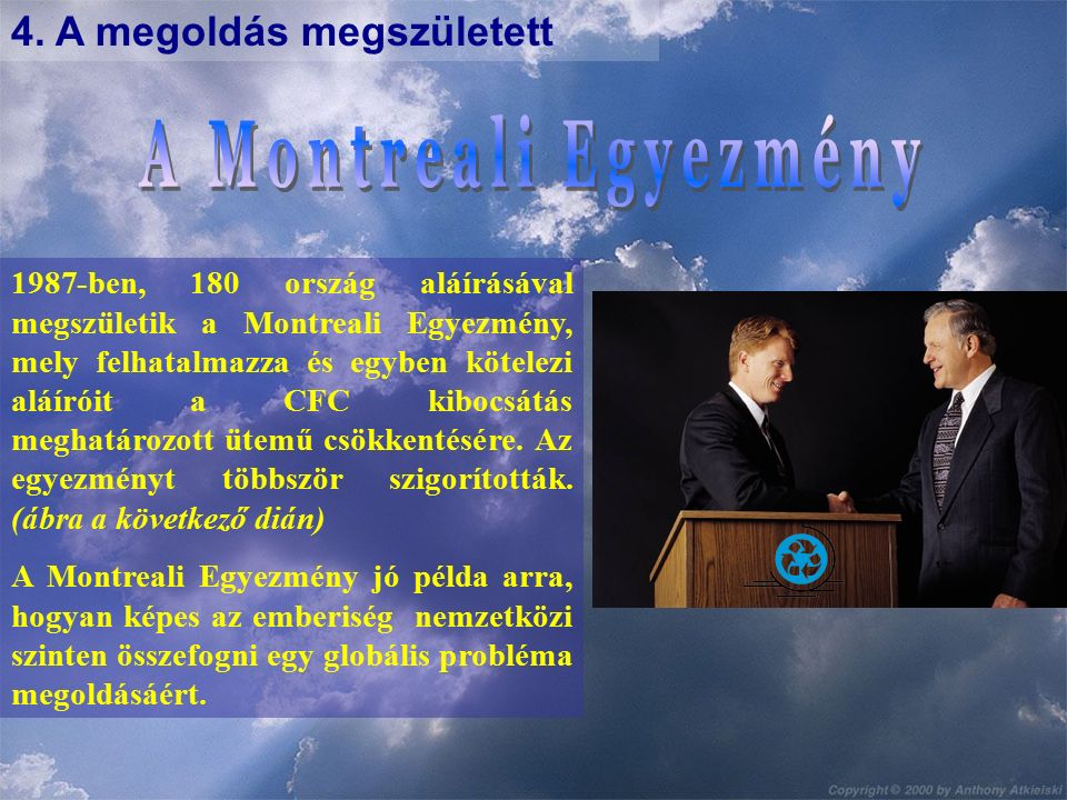 4. A megoldás megszületett 1987-ben, 180 ország aláírásával megszületik a Montreali Egyezmény, mely felhatalmazza és egyben kötelezi aláíróit a CFC ki