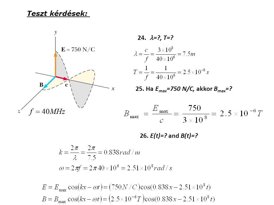24. =?, T=? 25. Ha E max =750 N/C, akkor B max =? 26. E(t)=? and B(t)=? Teszt kérdések: