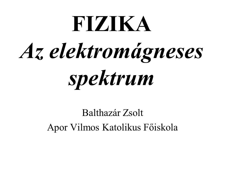 FIZIKA Az elektromágneses spektrum Balthazár Zsolt Apor Vilmos Katolikus Főiskola